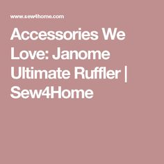 Accessories We Love: Janome Ultimate Ruffler | Sew4Home