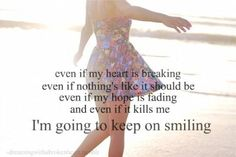 even if my heart is breaking, even if nothing's life it should be, even if my hope is fading, && even if it kills me . . . i'm going to keep on smiling.
