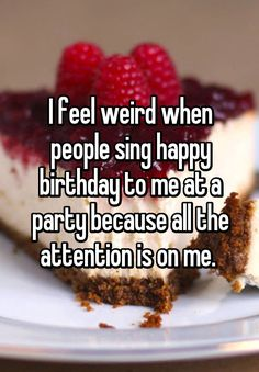 """I feel weird when people sing happy birthday to me at a party because all the attention is on me. """