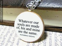 "Wuthering Heights ""Whatever our souls are made of, his and mine are the same"" Romantic Emily Bronte Gothic Literature Quote Pendant Necklac. $24.50, via Etsy."