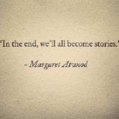 In the end, we'll all become stories. ~ Margaret Atwood