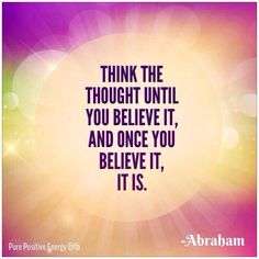 """Think the thought until you believe it, and once you believe it, it is."" ~ Abraham-Hicks"