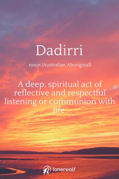 Australian Aboriginal wisdom: Dadirri. Deep spiritual act of reflective and respectful listening or communion with life.