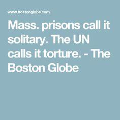 Mass. prisons call it solitary. The UN calls it torture. - The Boston Globe