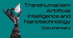 Transhumanism Artificial Intelligence and Nanotechnology - Building Gods...
