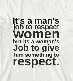 """It's a man's job to respect women but it's the women's job to give him something to respect."""