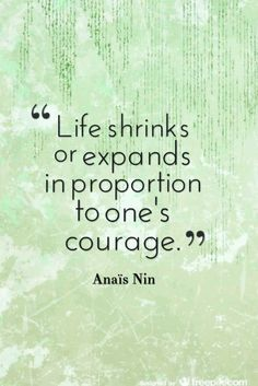 "Courage Quote; ""Life shrinks or expands in proportion to one's courage."" ― Anaïs Nin #courage #quotes"