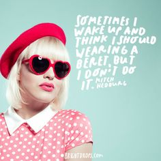 """Sometimes I wake up and think I should start wearing a beret, but I don't do it."" - Mitch Hedburg"