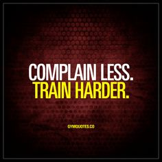 Complain less. Train harder.