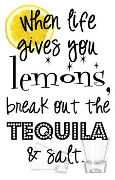 When life gives you lemons, break out the tequila and salt.