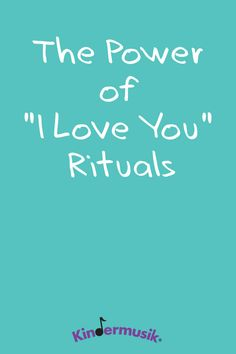 """The Power of """"I Love You"""" Rituals. https://www.kindermusik.com/mindsonmusic/benefits-of-music/the-power-of-i-love-you-rituals/"""