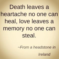 death leaves a heartache no one can heal, love leaves a memory no one can steal. - Irish headstone (Good-bye and love to my mother and all her sisters. Life Quotes Love, Great Quotes, Quotes To Live By, Me Quotes, Inspirational Quotes, Loss Of A Loved One Quotes, Missing Quotes, Quotes Images, The Words