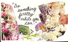 """""""Do something pretty while you can..."""""""