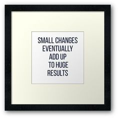 'Small changes eventually add up to huge results' Framed Print by IdeasForArtists Small Quotes About Life, Happy Quotes About Him, Make Me Happy Quotes, Inspirational Quotes About Change, Real Life Quotes, Motivational Quotes For Life, Quotes To Live By, Inspirational Posters, Encouragement Quotes For Men