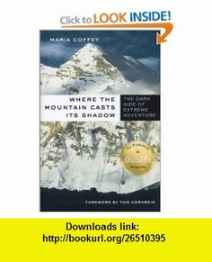 Where the Mountain Casts Its Shadow  The Dark Side of Extreme Adventure Maria Coffey , ISBN-10: 0312290659  ,  , ASIN: B000C4STIO , tutorials , pdf , ebook , torrent , downloads , rapidshare , filesonic , hotfile , megaupload , fileserve