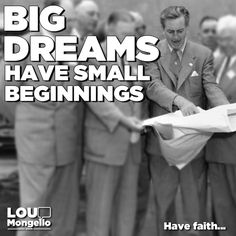 Big dreams have small beginnings. Focus on the goal. Be patient. Never quit. Have faith...