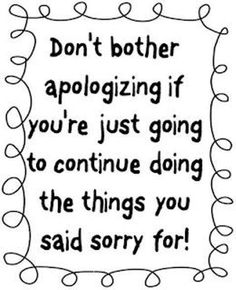 For those who abuse their family, friends, and colleages: Empty apologies are pointless. If you're really sorry for abusing your people seek help to make a change now.