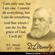 """I am only one, but I am one. I cannot do everything, but I can do something. And that which I can do, by the grace of God, I will do""- D.L. Moody"