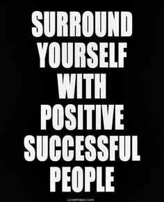 Surround yourself with the people who will #motivate you and fill your life with #positive emotions.