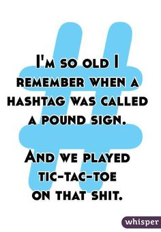 """I'm so old I remember when a hashtag was called a pound sign. And we played tic-tac-toe on that shit. """