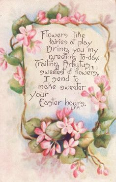 Flowers like fairies at play, bring you my greeting to-day. Trailing Arbutus, sweetest of flowers, I send to make sweeter your Easter hours.
