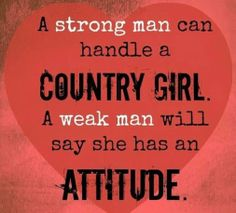 A strong man can handle a Country Girl. A weak man will say she has an Attitude.