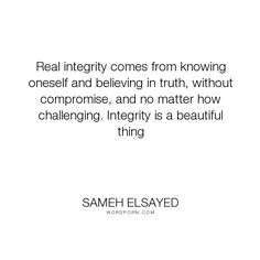 """Sameh Elsayed - """"Real integrity comes from knowing oneself and believing in truth, without compromise,..."""". truth, knowing, beauty, integrity, compromise, experience-plus, human-development, joumana-ezz, noha-abdel-hameed, adam-elsayedtood, sameh-elsayed, challanges"""