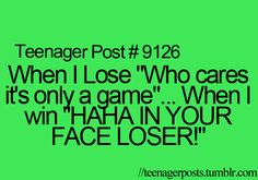 "When I lose, ""who cares its only a game. ... When I win.... IN YOUR FACE LOSER! #TotallyMe #TeenagerPosts"