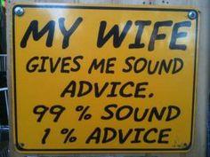 My wife gives me sound advice... 99% sound and 1% advice.
