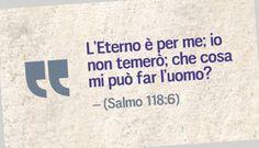 L'Eterno è per me; io non temerò; che cosa mi può far l'uomo? (Salmo 118:6)