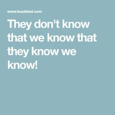 They don't know that we know that they know we know!