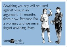 Anything you say will be used against you, in an argument, 11 months from now. Because I'm a woman, and we never forget anything. Ever.