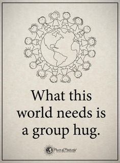 What this world needs is a group hug.  #powerofpositivity #positivewords  #positivethinking #inspirationalquote #motivationalquotes #quotes