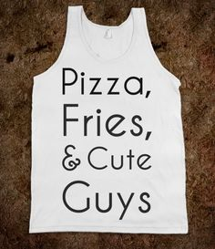 Pizza, Fries,  Cute Guys - idk why this mad me laugh so hard