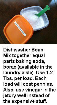 Dishwasher Soap  Mix together equal parts baking soda, borax (available in the laundry aisle). Use 1-2 Tbs. per load. Each load will cost pennies. Also, use vinegar in the jetdry well instead of the expensive stuff.