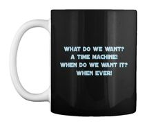 What Do We Want?  A Time Machine!  When Do We Want It?  When Ever! Black T-Shirt Front