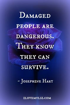 Damaged people are dangerous.  They know they can survive. I like that.