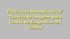 Precisa-se Recepcionista/ Técnica de imagem para Centro de Ecografias 4D, Lisboa