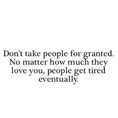 don't take people for granted. no matter how much they love you, people get tired eventually