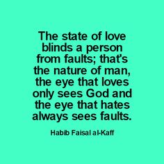The state of love blinds a person from faults; that's the nature of man, the eye that loves only sees God and the eye that hates always sees faults.  Habib Faisal al-Kaff