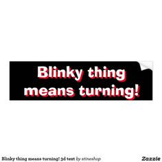 """Blinky thing means turning! 3d text car bumper sticker Cheeky bumper sticker for your car with """"Blinky thing means turning!"""" for all the annoying car drivers out there who do not know what a turn signal is. Text is in white with a red shadow to make it look a bit like 3d. Car bumper sticker """"Blinky thing means turning!"""" tells stupid people what you are about to do while driving your car. """"Blinky thing means turning!"""" tells stupid people what you are about to do while driving your car."""