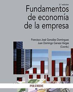 Fundamentos de economía de la empresa / Francisco José González Domínguez, Juan Domingo Ganaza Vargas (coors.). 2ª ed. Madrid : Pirámide, cop.2017.