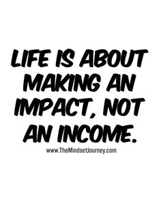 Life is about making an impact, not an income. Positive quotes to inspire appreciation. Happy Quotes, Great Quotes, Quotes To Live By, Positive Quotes, Me Quotes, Motivational Quotes, Inspirational Quotes, Spiritual Quotes, Wisdom Quotes