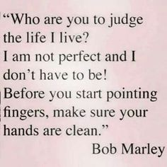 Thank you Bob Marley!  We all have a right to live our lives the way we want, as long as we are not hurting anyone.  People need to get their heads out of their asses and mind their own business.  Clean up your own house because no ones house is perfect.