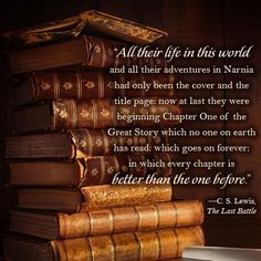 """""""All their life in this world and all their adventures in Narnia had only been the cover and the title page: now at last they were beginning Chapter One of the Great Story which no one on earth has read, which goes on forever, in which every chapter is better than the one before."""" -- C. S. Lewis"""