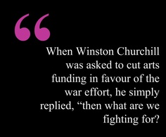 """When Winston Churchill was asked to cut arts funding in favour of the war effort, he simply replied, """"then what are we fighting for?"""