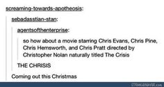 NO BUT IT WOULD BE EVEN BETTER IF THEY EACH OTHER. LIKE CHRIS PRATT PLAYING CHRIS EVANS, CHRIS EVANS PLAYING CHRIS HEMSWORTH, CHRIS HEMSWORTH PLAYING CHRIS PINE, AND CHRIS PINE PLAYING CHRIS PRATT.<<<<pinning for that<<<<<<I freaking need this whole thing in my life right now