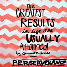 """""""The greatest results in life are usually attained by common sense and PERSEVERANCE."""" www.pfh.org"""