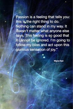 Wayne Dyer Quote Passion is a feeling that tells you Beautiful Quotes Positive Affirmations, Positive Quotes, Motivational Quotes, Inspirational Quotes, Strong Quotes, The Words, Wayne Dyer Zitate, Wisdom Quotes, Life Quotes