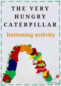 Very Hungry Caterpillar Fine Motor Buttoning Activity you can make yourself (no sewing required!) What a great extension to this great story.  Would make an excellent center and use with visual sequencing cards.  Get all the directions at:  http://mamaot.com/very-hungry-caterpillar-fine-motor-buttoning-activity